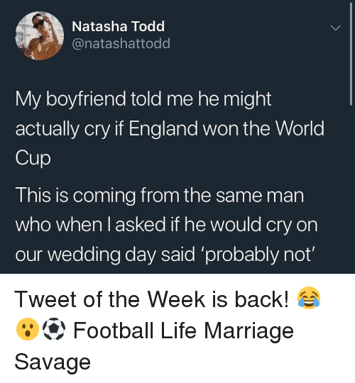 England, Football, and Life: Natasha Todd  @natashattodd  My boyfriend told me he might  actually cry if England won the World  Cup  This is coming from the same man  who when l asked if he would cry on  our wedding day said 'probably not Tweet of the Week is back! 😂😮⚽️ Football Life Marriage Savage
