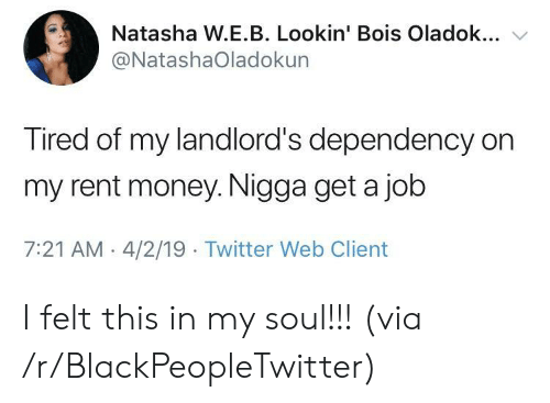 Blackpeopletwitter, Money, and Twitter: Natasha W.E.B. Lookin' Bois Oladok...  @NatashaOladokun  Tired of my landlord's dependency on  my rent money. Nigga get a job  7:21 AM 4/2/19 Twitter Web Client I felt this in my soul!!! (via /r/BlackPeopleTwitter)