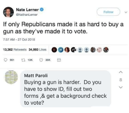Memes, 🤖, and Gun: Nate Lerner  @NathanLerner  Follow  If only Republicans made it as hard to buy a  gun as they've made it to vote.  7:57 AM 27 Oct 2018  13,362 Retweets 34,993 Likes  Matt Paroli  Buying a gun is harder. Do you  have to show ID, fill out two  forms ,& get a background check  to vote?  8
