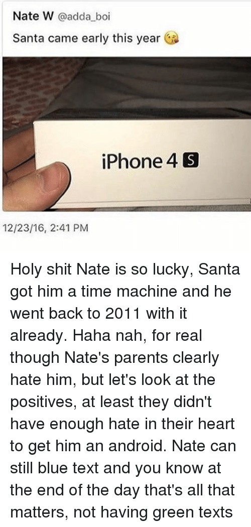Android, Iphone, and Iphone 4: Nate W @adda_boi  Santa came early this year  iPhone 4圆  12/23/16, 2:41 PM  S Holy shit Nate is so lucky, Santa got him a time machine and he went back to 2011 with it already. Haha nah, for real though Nate's parents clearly hate him, but let's look at the positives, at least they didn't have enough hate in their heart to get him an android. Nate can still blue text and you know at the end of the day that's all that matters, not having green texts