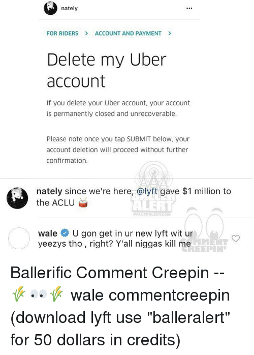 """Memes, Wale, and Aclu: nately  FOR RIDERS ACCOUNT AND PAYMENT  Delete my Uber  account  If you delete your Uber account, your account  is permanently closed and unrecoverable.  Please note once you tap SUBMIT below, your  account deletion will proceed without further  confirmation.  nately since we're here, a lyft gave $1 million to  the ACLU  ALERT  BALLER ALERITCOM  wale  U gon get in ur new lyft wit ur  yeezys tho right? Y'all niggas kill me Ballerific Comment Creepin -- 🌾👀🌾 wale commentcreepin (download lyft use """"balleralert"""" for 50 dollars in credits)"""