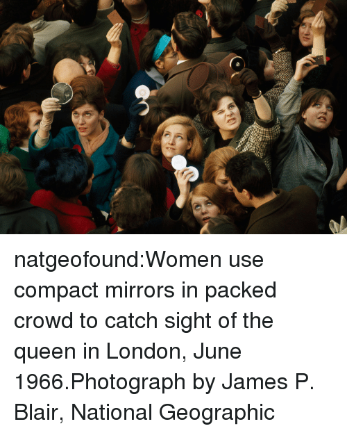 Target, Tumblr, and Queen: natgeofound:Women use compact mirrors in packed crowd to catch sight of the queen in London, June 1966.Photograph by James P. Blair, National Geographic