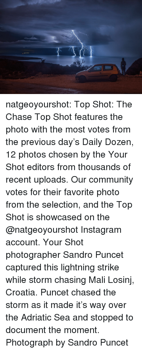 Community, Instagram, and Tumblr: natgeoyourshot: Top Shot: The Chase   Top Shot features the photo with the most votes from the previous day's Daily Dozen, 12 photos chosen by the Your Shot editors from thousands of recent uploads. Our community votes for their favorite photo from the selection, and the Top Shot is showcased on the @natgeoyourshot Instagram account. Your Shot photographer Sandro Puncet captured this lightning strike while storm chasing Mali Losinj, Croatia. Puncet chased the storm as it made it's way over the Adriatic Sea and stopped to document the moment. Photograph by Sandro Puncet