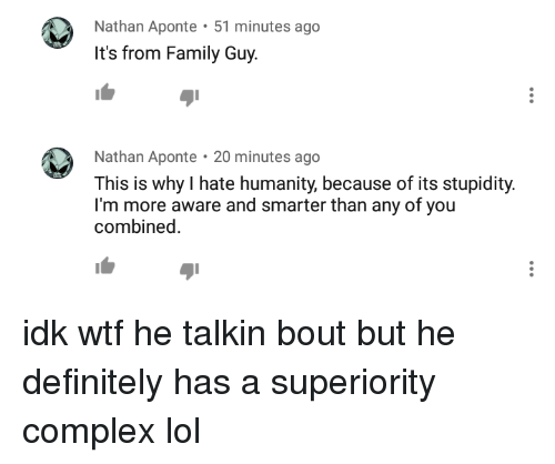 Complex, Definitely, and Family: Nathan Aponte 51 minutes ago  It's from Family Guy.  Nathan Aponte 20 minutes ageo  20 minutes ago  This is why I hate humanity, because of its stupidity.  I'm more aware and smarter than any of you  combined