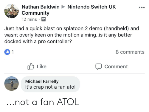 Community, Nintendo, and Keen: Nathan Baldwin  Community  12 mins .  Nintendo Switch UK  Just had a quick blast on splatoon 2 demo (handheld) and  wasnt overly keen on the motion aiming..is it any better  docked with a pro controller?  8 comments  Like  Comment  Michael Farrelly  It's crap not a fan atol ...not a fan ATOL