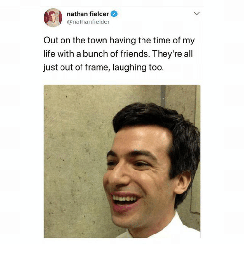 Friends, Life, and Memes: nathan fielder  @nathanfielder  Out on the town having the time of my  life with a bunch of friends. They're all  just out of frame, laughing too.