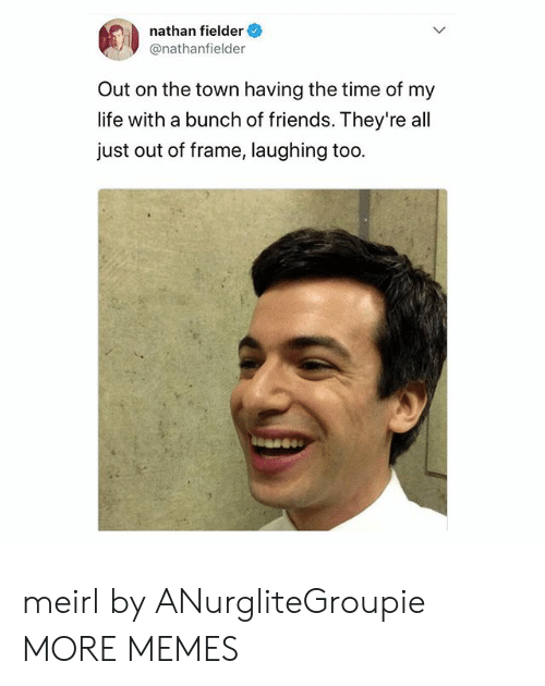 Dank, Friends, and Life: nathan fielder  @nathanfielder  Out on the town having the time of my  life with a bunch of friends. They're all  just out of frame, laughing too meirl by ANurgliteGroupie MORE MEMES