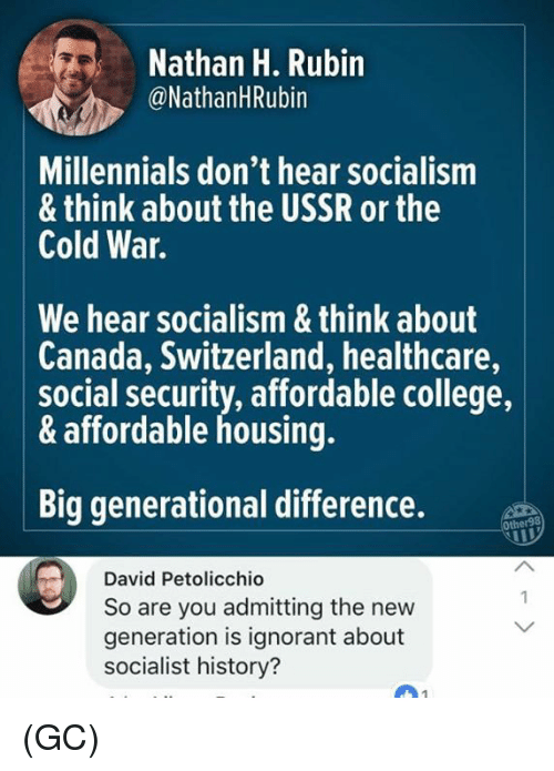 College, Ignorant, and Memes: Nathan H. Rubin  @NathanHRubin  Millennials don't hear socialism  & think about the USSR or the  Cold War.  We hear socialism & think about  Canada, Switzerland, healthcare,  social security, affordable college,  & affordable housing.  Big generational difference.  Other98  David Petolicchio  So are you admitting the new  generation is ignorant about  socialist history? (GC)