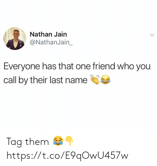 Who, One, and Friend: Nathan Jain  @NathanJain  Everyone has that one friend who you  call by their last name Tag them 😂👇 https://t.co/E9qOwU457w