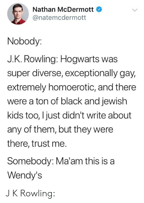 Wendys, Black, and Kids: Nathan McDermott  @natemcdermott  Nobody:  J.K. Rowling: Hogwarts was  super diverse, exceptionally gay,  extremely homoerotic, and there  were a ton of black and jewish  kids too, I just didn't write about  any of them, but they were  there, trust me.  Somebody: Ma'am this is a  Wendy's J K Rowling: