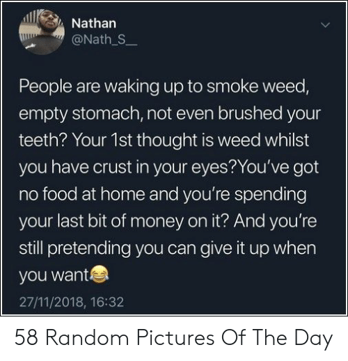 Food, Money, and Weed: Nathan  @Nath S  People are waking up to smoke weed,  empty stomach, not even brushed your  teeth? Your 1st thought is weed whilst  you have crust in your eyes?You've got  no food at home and you're spending  your last bit of money on it? And you're  still pretending you can give it up when  you want  27/11/2018, 16:32 58 Random Pictures Of The Day