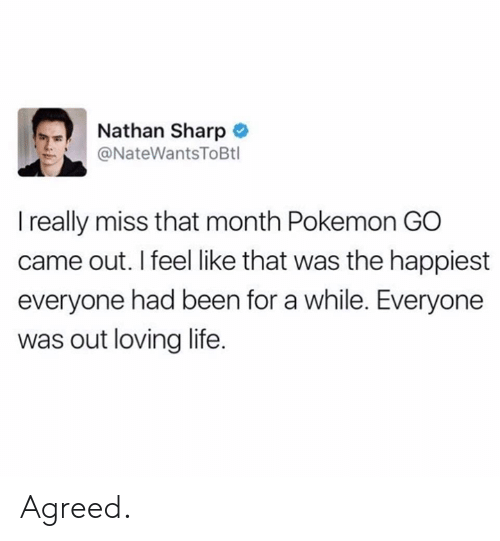 Life, Pokemon, and Been: Nathan Sharp  ソー @NateWantsToBtl  I really miss that month Pokemon GO  came out. I feel like that was the happiest  everyone had been for a while. Everyone  was out loving life. Agreed.