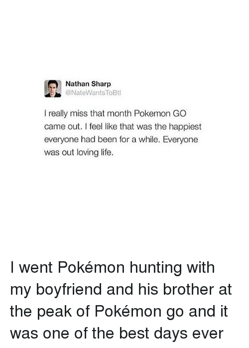 Life, Memes, and Pokemon: Nathan Sharp  @NateWants ToBtl  I really miss that month Pokemon GO  came out. I feel like that was the happiest  everyone had been for a while. Everyone  was out loving life. I went Pokémon hunting with my boyfriend and his brother at the peak of Pokémon go and it was one of the best days ever
