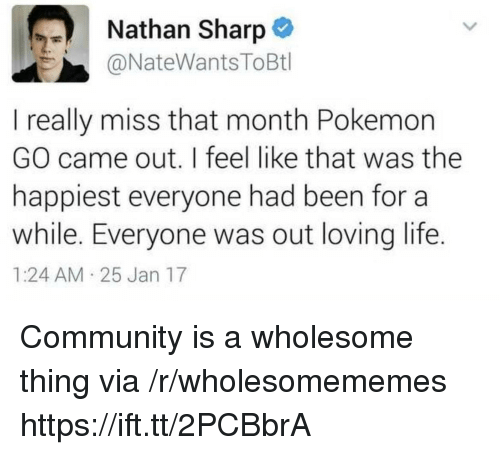 Community, Life, and Pokemon: Nathan Sharp  @NateWantsToBtl  I really miss that month Pokemon  GO came out. I feel like that was the  happiest everyone had been for a  while. Everyone was out loving life.  1:24 AM 25 Jan 17 Community is a wholesome thing via /r/wholesomememes https://ift.tt/2PCBbrA