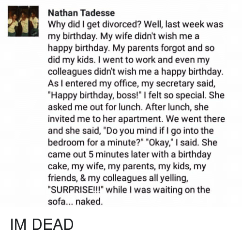 """Birthday, Memes, and Happy Birthday: Nathan Tadesse  Why did I get divorced? Well, last week was  my birthday. My wife didn't wish me a  happy birthday. My parents forgot and so  did my kids. went to work and even my  colleagues didnt wish me a happy birthday.  As I entered my office, my secretary said,  """"Happy birthday, boss!"""" l felt so special. She  asked me out for lunch. After lunch, she  invited me to her apartment. We went there  and she said, """"Do you mind if I go into the  bedroom for a minute?"""" """"Okay,"""" I said. She  came out 5 minutes later with a birthday  cake, my wife, my parents, my kids, my  friends, & my colleagues all yelling  SURPRISE!!!"""" while I was waiting on the  sofa... naked. IM DEAD"""