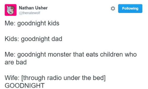 Bad, Children, and Dad: Nathan Usher  Following  @thenatewolf  Me: goodnight kids  Kids: goodnight dad  Me: goodnight monster that eats children who  are bad  Wife: [through radio under the bed]  GOODNIGHT