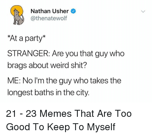 Memes, Party, and Shit: Nathan Usher  thenatewolf  At a party  STRANGER: Are you that guy who  brags about weird shit?  ME: No l'm the guy who takes the  longest baths in the city. 21 - 23 Memes That Are Too Good To Keep To Myself