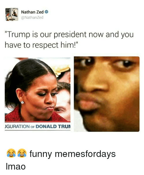"Memes, 🤖, and Zed: Nathan Zed  A @Nathan Zed  ""Trump is our president now and you  have to respect him!""  JGURATION OF DONALD TRUM 😂😂 funny memesfordays lmao"
