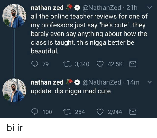 """Beautiful, Cute, and Teacher: nathan zed  all the online teacher reviews for one of  @NathanZed 21h  my professors just say """"he's cute"""". they  barely even say anything about how the  class is taught. this nigga better be  beautiful.  27 3,340  79  42.5K  nathan zed O @NathanZed 14m  update: dis nigga mad cute  O 100  t7 254  2,944 bi irl"""