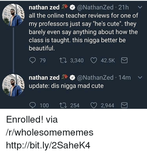"Anaconda, Beautiful, and Cute: nathan zed@NathanZed 21h  all the online teacher reviews for one of  my professors just say ""he's cute. they  barely even say anything about how the  class is taught. this nigga better be  beautiful  79  3,340 42.5K  nathan zed@NathanZed 14m  update: dis nigga mad cute  100  254 2,944 Enrolled! via /r/wholesomememes http://bit.ly/2SaheK4"
