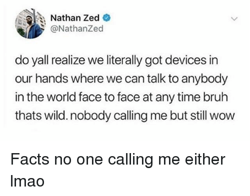 Bruh, Facts, and Funny: Nathan Zed  @NathanZed  do yall realize we literally got devices in  our hands where we can talk to anybody  in the world face to face at any time bruh  thats wild. nobody calling me but still wow Facts no one calling me either lmao