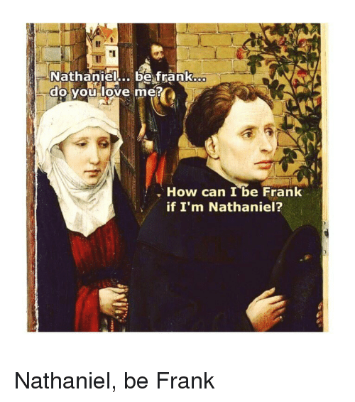 Love, Classical Art, and How: Nathaniel...be franko  do you love me  How can I be Frank  if I'm Nathaniel? Nathaniel, be Frank