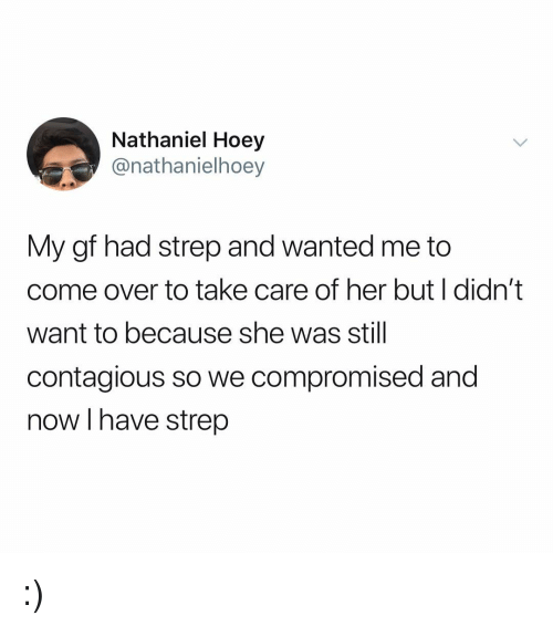 Come Over, Contagious, and Girl Memes: Nathaniel Hoey  @nathanielhoey  My gf had strep and wanted me to  come over to take care of her but I didn't  want to because she was still  contagious so we compromised and  now I have strep :)