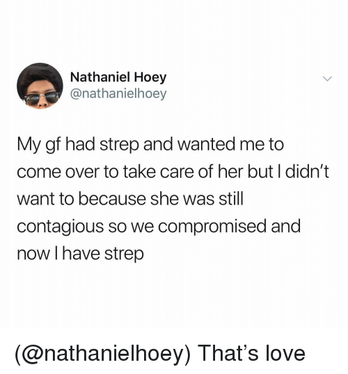 Come Over, Love, and Contagious: Nathaniel Hoey  @nathanielhoey  My gf had strep and wanted me to  come over to take care of her but I didn't  want to because she was still  contagious so we compromised and  now I have strep (@nathanielhoey) That's love