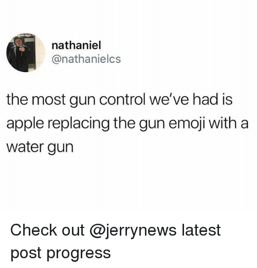 Apple, Emoji, and Funny: nathaniel  @nathanielcs  the most gun control we've had is  apple replacing the gun emoji with a  water gurn Check out @jerrynews latest post progress