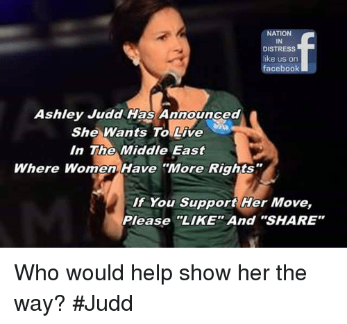 "Facebook, Memes, and Help: NATION  IN  DISTRESS  like us on  facebook  Ashley Judd Has Announced  She Wants To Live  In The Middle East  Where Women Have ""More Rights  If You Support Her Move,  Please ""LIKE"" And ""SHARE"" Who would help show her the way? #Judd"