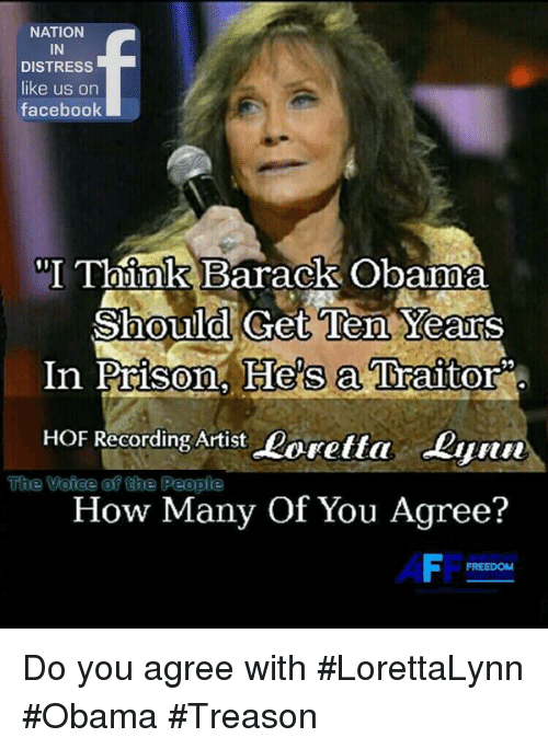 """Facebook, Memes, and Obama: NATION  IN  DISTRESS  like us on  facebook  """"I Think Barack Obama  Ten YearS  In Prison. He's a Traitor  Should Get  HOF Recording Artist Loretta Lynn  TThe Voice @f 얹te People  How Many Of You Agree?  AFF  FREEDOM Do you agree with #LorettaLynn #Obama #Treason"""