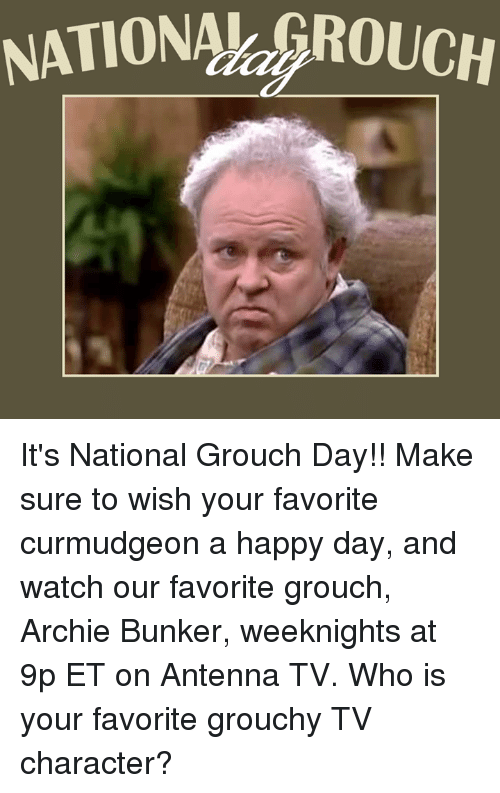 Memes, Happy, and Watch: NATIONAh ROUCH It's National Grouch Day!! Make sure to wish your favorite curmudgeon a happy day, and watch our favorite grouch, Archie Bunker, weeknights at 9p ET on Antenna TV.  Who is your favorite grouchy TV character?