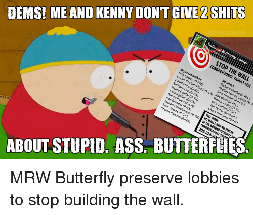 Ass, Mrw, and Target: National Butterfly Center  STOP THE WALL  CONGRESSIONAL TARGET LIST  Representatives  Nita Lowey (D-NY)  Lucille Roybal-Allard (D-CA)  David Price (D-NC)  Barbara Lee (D-CA)  Henry Cuellar (D-TX)  Pete Aguilar (D-CA)  Nancy Pelosi (D-CA)  Kay Granger (R-TX)  Joseph Fleischmann (R-TN)  Tom Graves (R-GA)  Steven Palazzo (R-MS)  Senators  Richard Shelby (R-Ala.)  Shelley Moore Capito (R-W  John Hoeven (R-N.D.)  Roy Blunt (R-Mo.)  Patrick Leahy (D-Vt.)  Dick Durbin (D-II.)  Jon Tester (D-Mont.)  Chuck Schumer (D-NY)  DEMSI ME AND KENNY DON'T GIVE 2 SHITS  TELL THEM:  NO WALLS AND NO FENCES  IN THE BORDER SECURITY  CONGRESSIONAL SW  202-224-3  ABOUT STUPID. ASS. BUTTERFHES