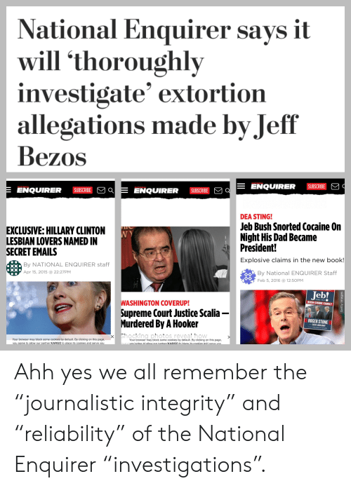 "Cookies, Crime, and Dad: National Enquirer says it  will 'thoroughly  investigate' extortion  allegations made by Jeff  Bezos  ENQUIRER SUBSIE  ENQUIRER SUBSCRIBE  ENQUIRER SUBSCRIBE  EXCLUSIVE:HILLARY CLINTON  LESBIAN LOVERS NAMED IN  SECRET EMAILS  DEA STING!  Jeb Bush Snorted Cocaine On  Night His Dad Became  President!  Explosive claims in the new book!  By NATIONAL ENQUIRER staff  Apr 15, 2015 a 22:27PM  By National ENQUIRER Staff  Feb 5, 2016 12:5OPM  Jeb!  WASHINGTON COVERUP!  Supreme Court Justice Scalia-  Murdered By A Hooker  BUSH CRIME FAMILY  ROGER STONE  SAINT JOHN HUNT  x Bhocking photos reveal how  Your browser may block some cookies by default. By clicking on this page,  vou aaree to allow our partner KARGO to place its cookies and serve vou  Your browser may block some cookies by default. By clicking on this page,  anree to altow our nartner KARGO to nlace its cookies and serve voi Ahh yes we all remember the ""journalistic integrity"" and ""reliability"" of the National Enquirer ""investigations""."