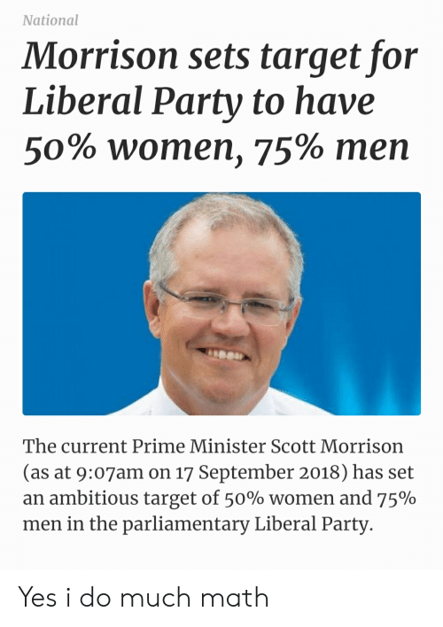 Facepalm, Party, and Target: National  Morrison sets target for  Liberal Party to have  50% women, 75% men  The current Prime Minister Scott Morrison  (as at 9:07am on 17 September 2018) has set  an ambitious target of 50% women and 75%  men in the parliamentary Liberal Party Yes i do much math
