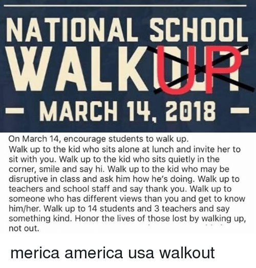 Being Alone, America, and Memes: NATIONAL SCHOOL  UP  -MARCH 14, 2018  On March 14, encourage students to walk up.  Walk up to the kid who sits alone at lunch and invite her to  sit with you. Walk up to the kid who sits quietly in the  corner, smile and say hi. Walk up to the kid who may be  disruptive in class and ask him how he's doing. Walk up to  teachers and school staff and say thank you. Walk up to  someone who has different views than you and get to know  him/her. Walk up to 14 students and 3 teachers and say  something kind. Honor the lives of those lost by walking up,  not out. merica america usa walkout