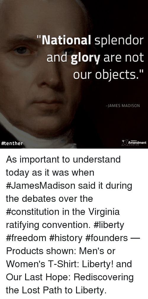 """Memes, Lost, and Constitution: """"National splendor  and glory are not  our objects.""""  -JAMES MADISON  TENTH  #tenther  Amendment As important to understand today as it was when #JamesMadison said it during the debates over the #constitution in the Virginia ratifying convention.  #liberty #freedom #history #founders   — Products shown: Men's or Women's T-Shirt: Liberty! and Our Last Hope: Rediscovering the Lost Path to Liberty."""