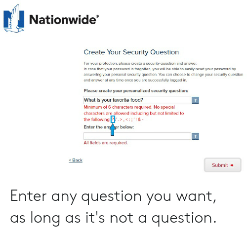 Food, Nationwide, and Limited: Nationwide  Create Your Security Question  For your protection, please create a security question and answer.  In case that your password is forgotten, you will be able to easily reset your password by  answering your personal security question. You can choose to change your security question  and answer at any time once you are successfully logged in.  Please create your personalized security question:  What is your favorite food?  Minimum of 6 characters required. No special  characters are allowed including but not limited to  the following:2.,:;'!&-  Enter the an  r below:  All fields are required.  Back  Submit Enter any question you want, as long as it's not a question.