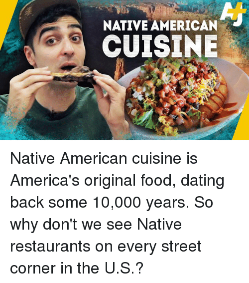 Dating, Food, and Memes: NATIVE AMERICAN  CUISINE Native American cuisine is America's original food, dating back some 10,000 years. So why don't we see Native restaurants on every street corner in the U.S.?