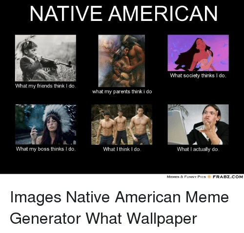 Native American What Society Thinks I Do What My Friends Think I Do