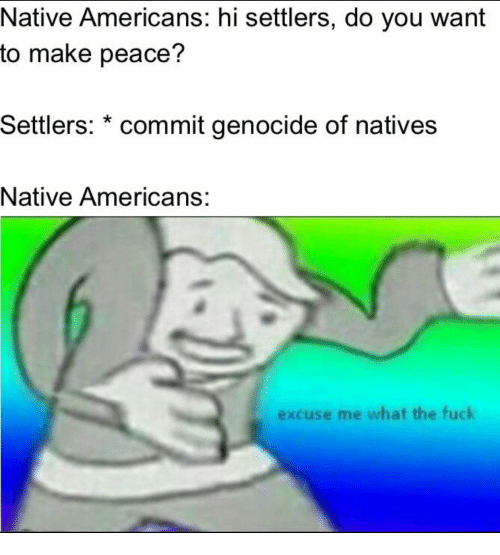 Fuck, Peace, and Genocide: Native Americans: hi settlers, do you want  to make peace?  Settlers: * commit genocide of natives  Native Americans:  excuse me what the fuck
