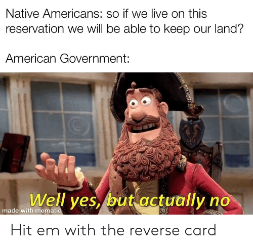 Hit 'Em, American, and History: Native Americans: so if we live on this  reservation we will be able to keep our land?  American Government  שי  Well yes but actually no  made with mematic Hit em with the reverse card