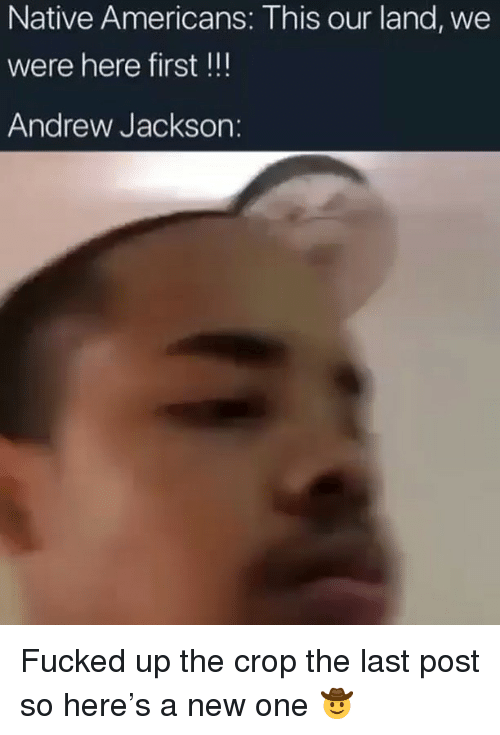 Memes, Andrew Jackson, and 🤖: Native Americans: This our land, we  were here first !!!  Andrew Jackson: Fucked up the crop the last post so here's a new one 🤠