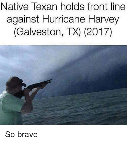 Brave, Hurricane, and Dank Memes: Native Texan holds front line  against Hurricane Harvey  (Galveston, TX) (2017) So brave