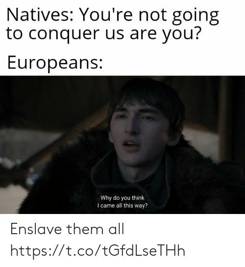 I Came, Why, and Think: Natives: You're not going  to conquer us are you?  Europeans:  Why do you think  I came all this way? Enslave them all https://t.co/tGfdLseTHh
