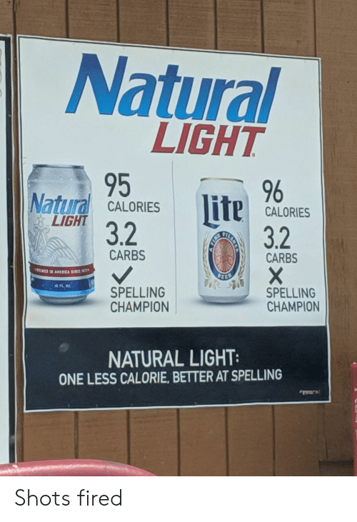 Light, One, and Champion: Natural  LIGHT  95  32  , 96  Natural CALORESCALORES  lite  CALORIES  LIGHT  3.2  CARBS  CARBS  司  SPELLING  CHAMPION  SPELLING  CHAMPION  NATURAL LIGHT  ONE LESS CALORIE, BETTER AT SPELLING Shots fired