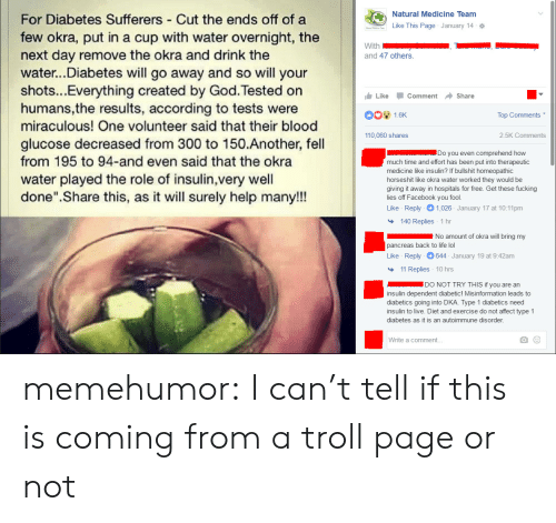 """Andrew Bogut, Facebook, and God: Natural Medicine Team  Like This Page . January 14  For Diabetes Sufferers - Cut the ends off of a  few okra, put in a cup with water overnight, the  next day remove the okra and drink the  water..Diabetes will go away and so will your  shots...Everything created by God. Tested on  humans,the results, according to tests were  miraculous! One volunteer said that their blood  glucose decreased from 300 to 150.Another, fell  from 195 to 94-and even said that the okra  water played the role of insulin,very well  done"""".Share this, as it will surely help many!!!  and 47 others.  Like Comment → Share  Top Comments  110,060 shares  2.5K Comments  Do you even comprehend how  much time and effort has been put into therapeutic  medicine like insulin? If bullshit homeopathic  horseshit like okra water worked they would be  giving it away in hospitals for free. Get these fucking  lies off Facebook you fool.  Like Reply 1,026 January 17 at 10:11pm  140 Replies 1 hr  No amount of okra will bring my  pancreas back to life lol  Like Reply644 January 19 at 9:42am  11 Replies 10 hrs  DO NOT TRY THIS if you are an  insulin dependent diabetic! Misinformation leads to  diabetics going into DKA. Type 1 diabetics need  insulin to live. Diet and exercise do not affect type 1  diabetes as it is an autoimmune disorder.  Write a comment. memehumor:  I can't tell if this is coming from a troll page or not"""
