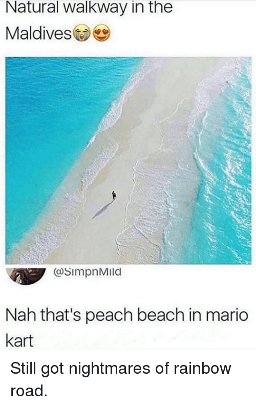 Dank, Mario Kart, and Mario: Natural walkway in the  Maldives) e  OsimpnMild  Nah that's peach beach in mario  kart Still got nightmares of rainbow road.