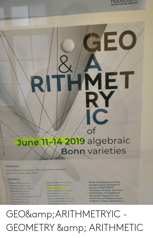 "Lenny, Amsterdam, and Boston: nausOOIN  CENTER FOR MATHEMATICS  8  RITHMET  RY  IC  OT  June 11-14 2019 algebraic  onn varieties  Organizers  Manuel Blickle, Gerd Faltings, Ulrich Görtz, Daniel Huybrechts,  Marc Levine, Stefan Müller-Stach  Speakers  Final Conference of the  Collaborative Research  Center SFB/TRR45  ""Periods, Moduli, and the  Arithmetic of Algebraic  Varieties"" based at the  Institutes of Mathematics  at Bonn, Essen and Mainz.  Bhargav Bhatt (Michigan)  Jean-Benoit Bost (Orsay)  Mihnea Popa (Northwestetn)  Markus Reineke (Bochum)  Francis Brown (Oxtord/IHES)  Peter Schplze (Bonn)  Lenny Taelman (Amsterdam)  Burt Totaro (Los Angeles  Eva Viehmann (Munchen)  Akshay Venkatesh (Princeton)  Geordie Williamson (Sydney)  Hélène Esnault (Berlin)  Laurent Fargues Paris)  Annette Huber-Klawitter (Freibur  Mark Kisin"" (Harvard)  Bruno Klingler (Berlin)  Chenyang Xu (Boston) GEO&ARITHMETRYIC - GEOMETRY & ARITHMETIC"