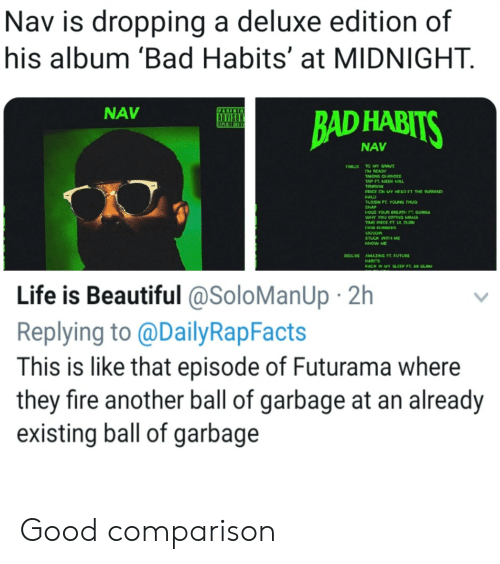 Bad, Beautiful, and Crying: Nav is dropping a deluxe edition of  his album 'Bad Habits' at MIDNIGHT.  NAV  NAV  TRACK TC MY GRAV  M READY  TAKING CHANCES  AP FT. MEEK MILL  PRICE ON MY HEAD FT THE NEEKND  FALD  USSIN FL YOUNG THU  NAP  HOLD YOUR BRCATH P. GUNNA  WHY YOU CRYING MAMA  IME PIECE FT. LIL DURK  KNOW ME  DELLXE  AMAZING FT. FUTURE  HABITS  ACK IN MY SLEEP FT  GLAM  Life is Beautiful @SoloManUp 2h  Replying to @DailyRapFacts  This is like that episode of Futurama where  they fire another ball of garbage at an already  existing ball of garbage Good comparison